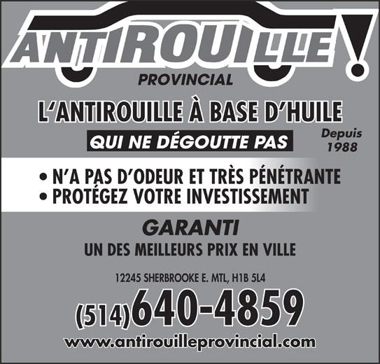 Antirouille Provincial (514-640-4859) - Annonce illustrée======= - L`ANTIROUILLE À BASE D HUILE Depuis QUI NE DÉGOUTTE PAS 1988 N A PAS D ODEUR ET TRÈS PÉNÉTRANTE PROTÉGEZ VOTRE INVESTISSEMENT GARANTI UN DES MEILLEURS PRIX EN VILLE 12245 SHERBROOKE E. MTL, H1B 5L4 (514)640-4859 www.antirouilleprovincial.com