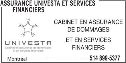 Assurances Univesta et Services Financiers (514-899-5377) - Annonce illustrée======= - FINANCIERS DE DOMMAGES ET EN SERVICES CABINET EN ASSURANCE FINANCIERS -------------------------- 514 899-5377 Montréal ASSURANCE UNIVESTA ET SERVICES