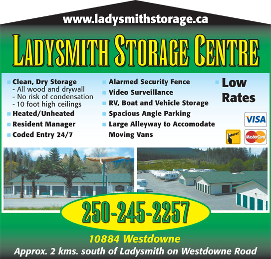 Ladysmith Storage Centre (250-245-2257) - Display Ad - LADYSMITH STORAGE CENTRE Clean, Dry Storage Alarmed Security Fence Low www.ladysmithstorage.ca - All wood and drywall Video Surveillance - No risk of condensation Rates RV, Boat and Vehicle Storage - 10 foot high ceilings Spacious Angle Parking Heated/Unheated Large Alleyway to Accomodate Resident Manager Moving Vans Coded Entry 24/7 250-245-2257 10884 Westdowne Approx. 2 kms. south of Ladysmith on Westdowne Road