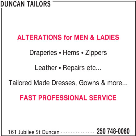 Duncan Tailors (250-748-0060) - Display Ad - Tailored Made Dresses, Gowns & more... FAST PROFESSIONAL SERVICE -------------- 250 748-0060 161 Jubilee St Duncan DUNCAN TAILORS ALTERATIONS for MEN & LADIES Draperies   Hems   Zippers Leather   Repairs etc...