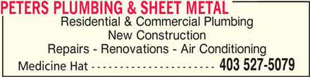 Peters Plumbing & Sheet Metal (403-527-5079) - Display Ad - Medicine Hat ---------------------- PETERS PLUMBING & SHEET METAL PETERS PLUMBING & SHEET METAL Residential & Commercial Plumbing New Construction Repairs - Renovations - Air Conditioning 403 527-5079