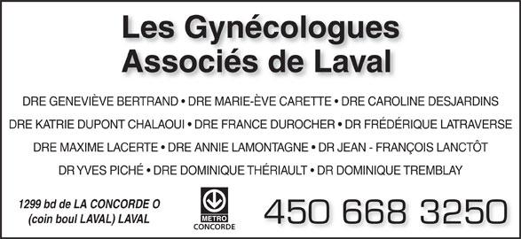 Les Gynécologues Associés de Laval (450-668-3250) - Annonce illustrée======= - Les Gynécologues Associés de Laval DRE GENEVIÈVE BERTRAND   DRE MARIE-ÈVE CARETTE   DRE CAROLINE DESJARDINS DRE KATRIE DUPONT CHALAOUI   DRE FRANCE DUROCHER   DR FRÉDÉRIQUE LATRAVERSE DRE MAXIME LACERTE   DRE ANNIE LAMONTAGNE   DR JEAN - FRANÇOIS LANCTÔT DR YVES PICHÉ   DRE DOMINIQUE THÉRIAULT   DR DOMINIQUE TREMBLAY 1299 bd de LA CONCORDE O (coin boul LAVAL) LAVAL 450 668 3250 CONCORDE