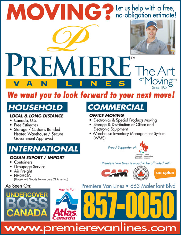 Premiere Van Lines (506-857-0050) - Display Ad - Let us help with a free, no-obligation estimate! MOVING? We want you to look forward to your next move! COMMERCIAL HOUSEHOLD OFFICE MOVING LOCAL & LONG DISTANCE Electronics & Special Products Moving Canada, U.S. Storage & Distribution of Office and Free Estimates Electronic Equipment Storage / Customs Bonded Warehouse Inventory Management System Heated Warehouse / Secure (WMS) Proud Supporter of: INTERNATIONAL OCEAN EXPORT / IMPORT Government Approved Containers Premiere Van Lines is proud to be affiliated with: Groupage Service Air Freight HHGFOA Household Goods Forwarders Of America) As Seen On: Premiere VanLines   663 Malenfant Blvd Agents For 857-0050