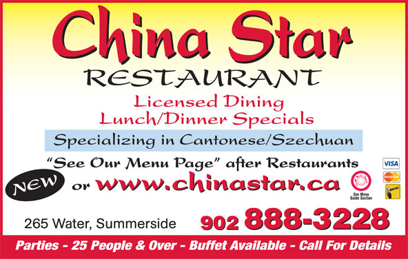 China Star Restaurant (9028883228) - Annonce illustrée======= - Specializing in Cantonese/Szechuan Licensed Dining Lunch/Dinner Specials See Our Menu Page  after Restaurants w.chinastar.ca or www.chinastar.ca NEWww 265 Water, Summerside 888-3228 902 888-3228 902 Parties - 25 People & Over - Buffet Available - Call For Details