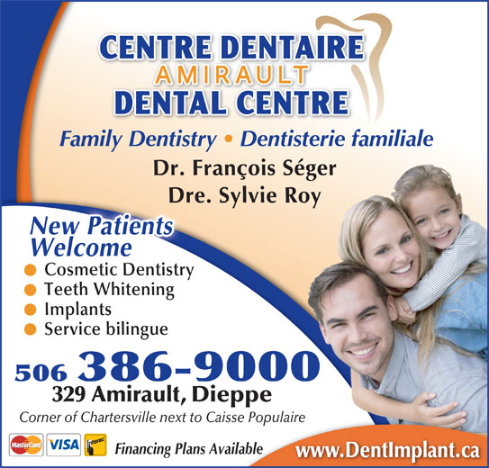 Centre Dentaire Amirault (506-386-9000) - Display Ad - Family Dentistry   Dentisterie familiale Dr. François Ségerger Dre. Sylvie RoyDre.Sylv ieRo  y WelcomeNew Patients Cosmetic DentistryCosmetic Dentistry Teeth Whitening Implants Service bilingue 506 386-9000 329 Amirault, Dieppe Corner of Chartersville next to Caisse PopulaireCaisse Populaire Financing Plans AvailableAvailable www.DentImplant.ca