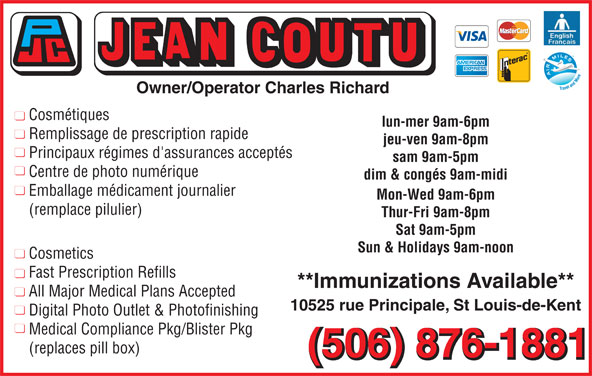 Jean Coutu Guylaine Roy-Goguen (Pharmacie Affilié) (506-876-1881) - Annonce illustrée======= - Principaux régimes d'assurances acceptés sam 9am-5pm Centre de photo numérique dim & congés 9am-midi Emballage médicament journalier Mon-Wed 9am-6pm (remplace pilulier) Thur-Fri 9am-8pm Sat 9am-5pm Sun & Holidays 9am-noon Cosmetics Fast Prescription Refills **Immunizations Available** All Major Medical Plans Accepted 10525 rue Principale, St Louis-de-Kent Digital Photo Outlet & Photofinishing (replaces pill box) (506) 876-1881 Owner/Operator Charles Richard Cosmétiques lun-mer 9am-6pm Remplissage de prescription rapide jeu-ven 9am-8pm Medical Compliance Pkg/Blister Pkg
