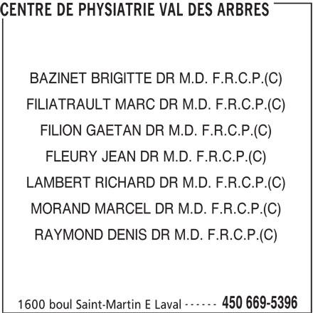 Centre de Physiatrie Val des Arbres Inc (450-669-5396) - Annonce illustrée======= - CENTRE DE PHYSIATRIE VAL DES ARBRES BAZINET BRIGITTE DR M.D. F.R.C.P.(C) FILIATRAULT MARC DR M.D. F.R.C.P.(C) FILION GAETAN DR M.D. F.R.C.P.(C) FLEURY JEAN DR M.D. F.R.C.P.(C) LAMBERT RICHARD DR M.D. F.R.C.P.(C) MORAND MARCEL DR M.D. F.R.C.P.(C) RAYMOND DENIS DR M.D. F.R.C.P.(C) ------ 450 669-5396 1600 boul Saint-Martin E Laval