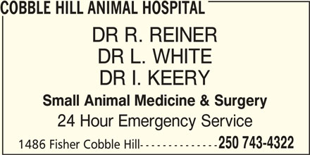 Cobble Hill Animal Hospital (250-743-4322) - Display Ad - COBBLE HILL ANIMAL HOSPITAL DR R. REINER DR L. WHITE DR I. KEERY Small Animal Medicine & Surgery 24 Hour Emergency Service 250 743-4322 1486 Fisher Cobble Hill--------------