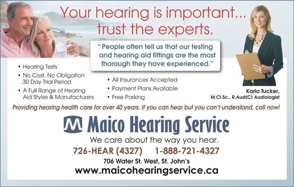 Maico Hearing Service (709-726-4327) - Display Ad - Your hearing is important... trust the experts. People often tell us that our testing and hearing aid fittings are the most thorough they have experienced. Hearing Tests No Cost, No Obligation All Insurances Accepted 30 Day Trial Period Payment Plans Available A Full Range of Hearing Karla Tucker, M.Cl.Sc., R.Aud(C) Audiologist Aid Styles & Manufacturers Free Parking Providing hearing health care for over 40 years. If you can hear but you can t understand, call now! 706 Water St. West, St. John s