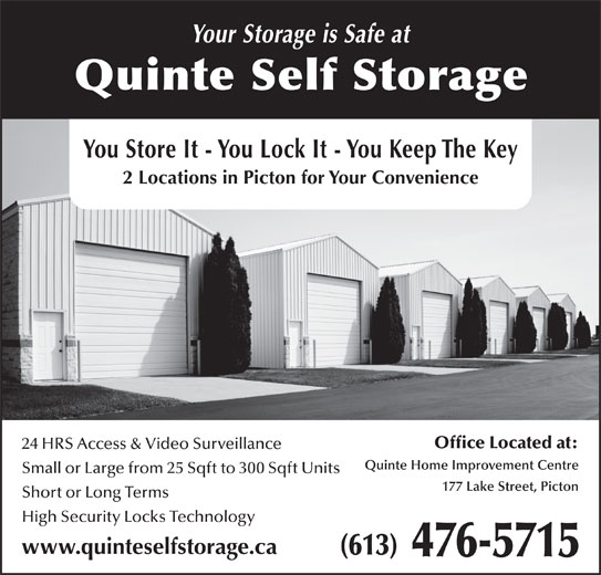 Quinte Self Storage (613-476-5715) - Display Ad - Your Storage is Safe at Quinte Self Storage You Store It - You Lock It - You Keep The Key 2 Locations in Picton for Your Convenience Office Located at: 24 HRS Access & Video Surveillance Quinte Home Improvement Centre Small or Large from 25 Sqft to 300 Sqft Units 177 Lake Street, Picton Short or Long Terms High Security Locks Technology www.quinteselfstorage.ca 476-5715