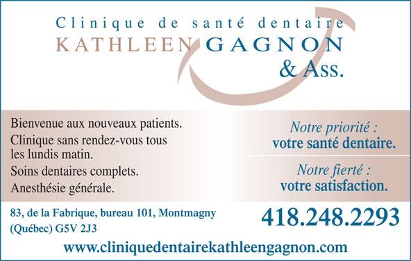 Clinique de Santé Dentaire Kathleen Gagnon (418-248-2293) - Annonce illustrée======= - Soins dentaires complets. votre satisfaction. Anesthésie générale. 83, de la Fabrique, bureau 101, Montmagny 418.248.2293 (Québec) G5V 2J3 www.cliniquedentairekathleengagnon.com Bienvenue aux nouveaux patients. Notre priorité : Clinique sans rendez-vous tous votre santé dentaire. les lundis matin. Notre fierté :