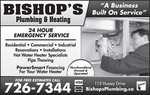 Bishop's Plumbing & Heating (1998) Inc (709-726-7344) - Display Ad - 24 HOUR EMERGENCY SERVICE Residential   Commercial   Industrial Renovations   Installations Hot Water Heater Specialists Pipe Thawing Newfoundland PowerSmart Financing Owned & For Your Water Heater Operated FOR FREE ESTIMATES CALL 115 Hussey Drive BishopsPlumbing.ca 726-7344 Built On Service A Business