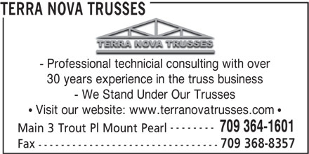 Terra Nova Trusses (709-364-1601) - Display Ad - - Professional technicial consulting with over 30 years experience in the truss business - We Stand Under Our Trusses Visit our website: www.terranovatrusses.com -------- 709 364-1601 Main 3 Trout Pl Mount Pearl 709 368-8357 Fax -------------------------------- TERRA NOVA TRUSSES