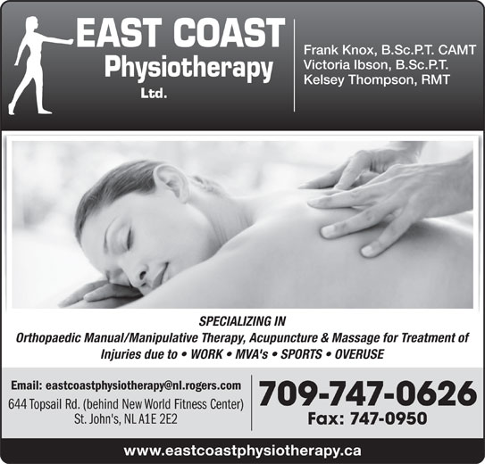 Proactive Physiotherapy (7097470626) - Display Ad - Frank Knox, B.Sc.P.T. CAMT Victoria Ibson, B.Sc.P.T. Kelsey Thompson, RMT SPECIALIZING IN Orthopaedic Manual/Manipulative Therapy, Acupuncture & Massage for Treatment of Injuries due to   WORK   MVA's   SPORTS   OVERUSE 709-747-0626 644 Topsail Rd. (behind New World Fitness Center) St. John's, NL A1E 2E2 Fax: 747-0950 www.eastcoastphysiotherapy.ca