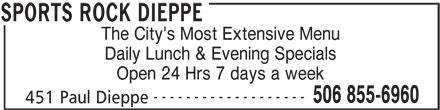 Sports Rock Dieppe (506-855-6960) - Annonce illustrée======= - The City's Most Extensive Menu Daily Lunch & Evening Specials Open 24 Hrs 7 days a week ------------------- 506 855-6960 451 Paul Dieppe SPORTS ROCK DIEPPE