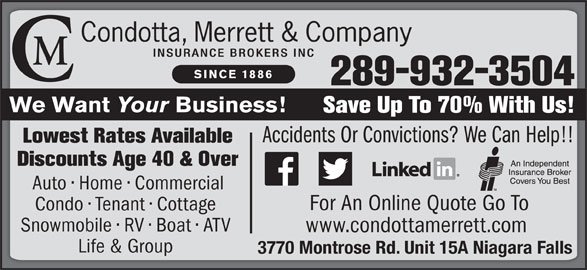Condotta Merrett & Company Insurance Brokers Inc (9053573006) - Display Ad - 289-932-3504 We Want Your Business! Save Up To 70% With Us! Accidents Or Convictions? We Can Help!! Lowest Rates Available Discounts Age 40 & Over Auto   Home   Commercial For An Online Quote Go To Condo   Tenant   Cottage Snowmobile   RV   Boat   ATV www.condottamerrett.com Life & Group 3770 Montrose Rd. Unit 15A Niagara Falls SINCE 1886