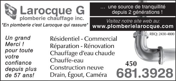 """Larocque G Plomberie & Chauffage Inc (450-681-3928) - Annonce illustrée======= - ...  une source de tranquillité depuis 2 générations ! Larocque G plomberie chauffage inc. Visitez notre site web au: """"En plomberie c'est Larocque qui rassure"""" www.plomberielarocque.com RBQ: 2430-4800 Résidentiel - Commercial Réparation - Rénovation Chauffage d eau chaude Chauffe-eau 450 Construction neuve Drain, Égout, Caméra 681.39286"""