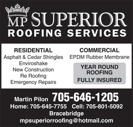 MP Superior Roofing (705-646-1205) - Display Ad - COMMERCIALCOMMERCIAL RESIDENTIALRESIDENTIA EPDM Rubber MembraneEPDM Rubber Membrane Asphalt & Cedar ShinglesAsphalt & Cedar Shingles EnviroshakeEnviroshake YEAR ROUNDYEAR ROUND New ConstructionNew Construction ROOFINGROOFING Re RoofingRe Roofing FULLY INSUREDFULLY INSURED Emergency RepairsEmergency Repairs Martin Pilon 705-646-1205 Home: 705-645-7755   Cell: 705-801-5092 Bracebridge