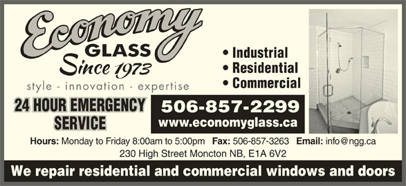 Economy Glass (506-857-2299) - Display Ad - Hours: Monday to Friday 8:00am to 5:00pm Fax: 506-857-3263 Email: 230 High Street Moncton NB, E1A 6V2 We repair residential and commercial windows and doors Industrial Residential Commercial style - innovation - expertise 24 HOUR EMERGENCY 506-857-2299 www.economyglass.ca