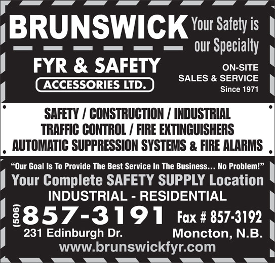 Brunswick Fyr & Safety Accessories Ltd (506-857-3191) - Display Ad - Moncton, N.B. www.brunswickfyr.com Your Safety is our Specialty ON-SITE SALES & SERVICE Since 1971 SAFETY / CONSTRUCTION / INDUSTRIAL TRAFFIC CONTROL / FIRE EXTINGUISHERS AUTOMATIC SUPPRESSION SYSTEMS & FIRE ALARMS Our Goal Is To Provide The Best Service In The Business... No Problem! Your Complete SAFETY SUPPLY Location INDUSTRIAL - RESIDENTIAL (506) 231 Edinburgh Dr.