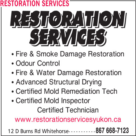 Restoration Services (867-668-7123) - Display Ad - RESTORATION SERVICES Fire & Smoke Damage Restoration Odour Control Advanced Structural Drying Certified Mold Remediation Tech Certified Mold Inspector Certified Technician www.restorationservicesyukon.ca 867 668-7123 12 D Burns Rd Whitehorse----------- Fire & Water Damage Restoration