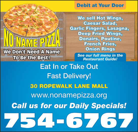 No Name Pizza (709-754-6767) - Annonce illustrée======= - We sell Hot Wings, Debit at Your Door Caesar Salad, We Don t Need A Name See our full menu in the To Be the Best! Restaurant Guide! Eat In or Take Out Fast Delivery! 30 ROPEWALK LANE MALL Garlic Fingers, Lasagna, Donairs, Poutine, Deep Fried Wings, French Fries, Onion Rings www.nonamepizza.org 754-6767 Call us for our Daily Specials!