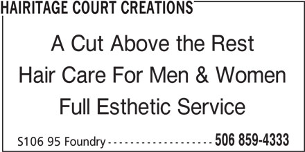 Hairitage Court Creations (506-859-4333) - Display Ad - A Cut Above the Rest HAIRITAGE COURT CREATIONS Hair Care For Men & Women Full Esthetic Service 506 859-4333 S106 95 Foundry -------------------