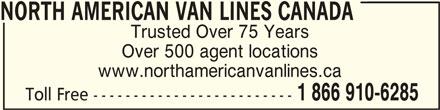 Allied Van Lines (8664204285) - Display Ad - NORTH AMERICAN VAN LINES CANADANORTH AMERICAN VAN LINES CANADA NORTH AMERICAN VAN LINES CANADA Trusted Over 75 Years Over 500 agent locations www.northamericanvanlines.ca 1 866 910-6285 Toll Free -------------------------