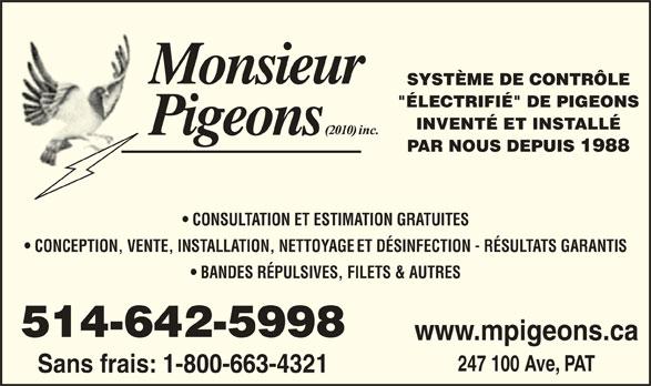 """Monsieur Pigeons (2010) Inc (514-642-5998) - Annonce illustrée======= - SYSTÈME DE CONTRÔLE """"ÉLECTRIFIÉ"""" DE PIGEONS INVENTÉ ET INSTALLÉ PAR NOUS DEPUIS 1988 CONSULTATION ET ESTIMATION GRATUITES CONCEPTION, VENTE, INSTALLATION, NETTOYAGE ET DÉSINFECTION - RÉSULTATS GARANTIS BANDES RÉPULSIVES, FILETS & AUTRES 514-642-5998 www.mpigeons.ca 247 100 Ave, PAT Sans frais: 1-800-663-4321"""
