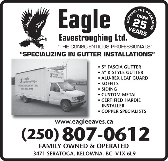 Eagle Eavestroughing (250-765-2711) - Display Ad - SERVING THE OKANAGAN 25 YEARSOVER Eagle Eavestroughing Ltd. THE CONSCIENTIOUS PROFESSIONALS SPECIALIZING IN GUTTER INSTALLATIONS 5  FASCIA GUTTER 5  K-STYLE GUTTER ALU-REX LEAF GUARD SOFFITS SIDING CUSTOM METAL CERTIFIED HARDIE INSTALLER COPPER SPECIALISTS www.eagleeaves.cawww.eagleeav 250 807-0612 FAMILY OWNED & OPERATED 3471 SERATOGA, KELOWNA, BC  V1X 6L9
