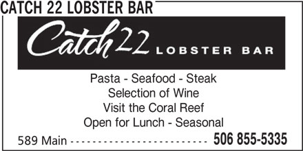 Catch22 Lobster Bar (506-855-5335) - Annonce illustrée======= - Pasta - Seafood - Steak 506 855-5335 Visit the Coral Reef Open for Lunch - Seasonal 589 Main ------------------------- CATCH 22 LOBSTER BAR Selection of Wine