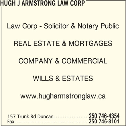 Hugh J Armstrong Lawyer and Notary Public (2507464354) - Display Ad - HUGH J ARMSTRONG LAW CORP Law Corp - Solicitor & Notary Public REAL ESTATE & MORTGAGES COMPANY & COMMERCIAL WILLS & ESTATES www.hugharmstronglaw.ca 157 Trunk Rd Duncan--------------- 250 746-4354 Fax-------------------------------- 250 746-8101