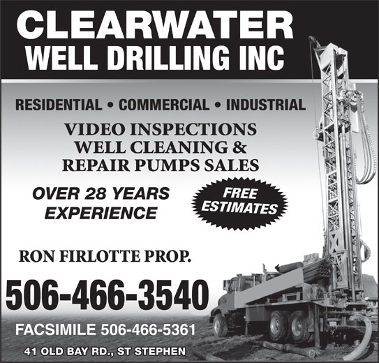 Clearwater Well Drilling Ltd (506-466-3540) - Display Ad - CLEARWATER WELL DRILLING INC RESIDENTIAL   COMMERCIAL   INDUSTRIAL VIDEO INSPECTIONS WELL CLEANING & REPAIR PUMPS SALES FREE OVER 28 YEARS ESTIMATES EXPERIENCE RON FIRLOTTE PROP. 506-466-3540 FACSIMILE 506-466-5361 41 OLD BAY RD., ST STEPHEN
