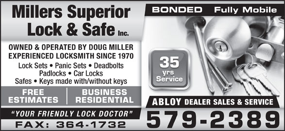 Millers Superior Lock & Safe Inc (709-579-2389) - Display Ad - OWNED & OPERATED BY DOUG MILLER EXPERIENCED LOCKSMITH SINCE 1970 35 Lock Sets   Panic Sets   Deadbolts yrs Padlocks   Car Locks Service Safes   Keys made with/without keys FREE BUSINESS ESTIMATES RESIDENTIAL DEALER SALES & SERVICE ABLOY YOUR FRIENDLY LOCK DOCTOR FAX: 364-1732 579-2389 BONDED   Fully MobileBONDED   Fully Mobile