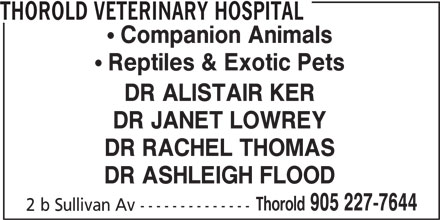 Thorold Veterinary Hospital (905-227-7644) - Display Ad - THOROLD VETERINARY HOSPITAL ! Companion Animals ! Reptiles & Exotic Pets DR ALISTAIR KER DR JANET LOWREY DR RACHEL THOMAS DR ASHLEIGH FLOOD Thorold 905 227-7644 2 b Sullivan Av --------------