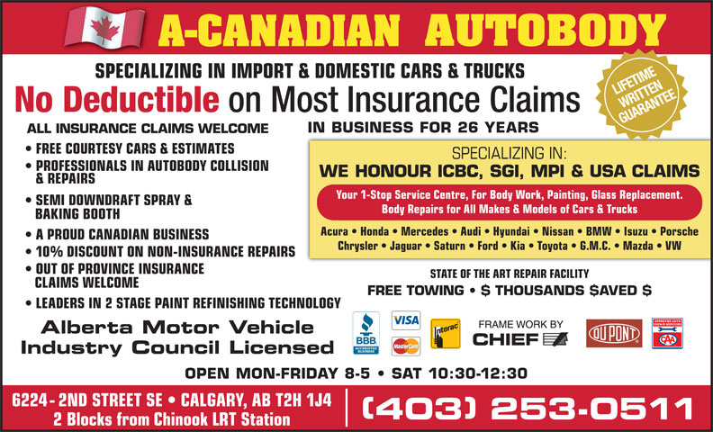 A-Canadian Autobody (403-253-0511) - Display Ad - (Division of A-CANADIAN GROUP OF COMPANIES INC.) NIFETIME SPECIALIZING IN IMPORT & DOMESTIC CARS & TRUCKS RITTE SPECIALIZING IN IMPORT & DOMESTIC CARS & TRUCKSSPECIALIZ AR NTEITTEANE No Deductible on Most Insurance Claims GUAR IN BUSINESS FOR 26 YEARS ALL INSURANCE CLAIMS WELCOME FREE COURTESY CARS & ESTIMATES SPECIALIZING IN: PROFESSIONALS IN AUTOBODY COLLISION WE HONOUR ICBC, SGI, MPI & USA CLAIMS & REPAIRS Your 1-Stop Service Centre, For Body Work, Painting, Glass Replacement. SEMI DOWNDRAFT SPRAY & Body Repairs for All Makes & Models of Cars & Trucks BAKING BOOTH Acura   Honda   Mercedes   Audi   Hyundai   Nissan   BMW   Isuzu   Porsche A PROUD CANADIAN BUSINESS Chrysler   Jaguar   Saturn   Ford   Kia   Toyota   G.M.C.   Mazda   VW 10% DISCOUNT ON NON-INSURANCE REPAIRS OUT OF PROVINCE INSURANCE STATE OF THE ART REPAIR FACILITY CLAIMS WELCOME FREE TOWING   $ THOUSANDS $AVED $ LEADERS IN 2 STAGE PAINTREFINISHING TECHNOLOGY Alberta Motor Vehicle Industry Council Licensed OPEN MON-FRIDAY 8-5   SAT 10:30-12:30 6224 - 2ND STREET SE   CALGARY, AB T2H 1J4 403 253-0511 403 253-0511 2 Blocks from Chinook LRT Station
