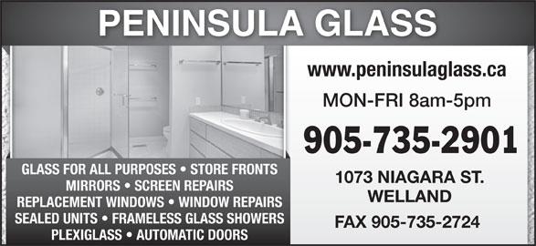 Peninsula Glass (905-735-2901) - Display Ad - MON-FRI 8am-5pm 905-735-2901 GLASS FOR ALL PURPOSES   STORE FRONTS 1073 NIAGARA ST. MIRRORS   SCREEN REPAIRS WELLAND REPLACEMENT WINDOWS   WINDOW REPAIRS SEALED UNITS   FRAMELESS GLASS SHOWERS FAX 905-735-2724 PLEXIGLASS   AUTOMATIC DOORS www.peninsulaglass.ca