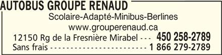 Groupe Renaud (450-258-2789) - Annonce illustrée======= - AUTOBUS GROUPE RENAUDAUTOBUS GROUPE RENAUD AUTOBUS GROUPE RENAUD www.grouperenaud.ca 450 258-2789 12150 Rg de la Fresnière Mirabel --- Sans frais ------------------------ 1 866 279-2789 Scolaire-Adapté-Minibus-Berlines