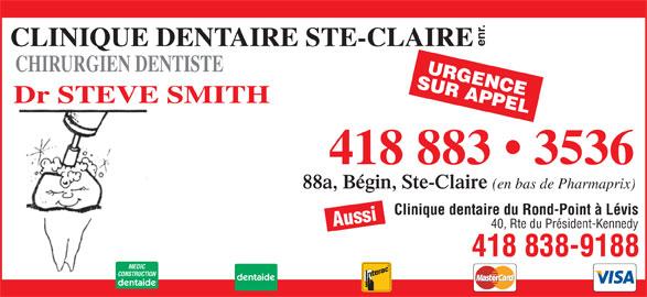 Clinique Dentaire Ste-Claire Enr (418-883-3536) - Annonce illustrée======= - enr. CLINIQUE DENTAIRE STE-CLAIRE CHIRURGIEN DENTISTE SUR APPELURGENCE Dr STEVE SMITH 418 883   3536 88a, Bégin, Ste-Claire (en bas de Pharmaprix) Clinique dentaire du Rond-Point à Lévis Aussi 40, Rte du Président-Kennedy 418 838-9188 MEDIC CONSTRUCTION dentaide