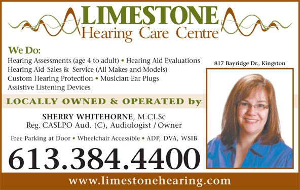 Limestone Hearing Care Centre (613-384-4400) - Display Ad - Hearing Assessments (age 4 to adult)   Hearing Aid Evaluations 817 Bayridge Dr., Kingston Hearing Aid Sales & Service (All Makes and Models) , M.CI.Sc Reg. CASLPO Aud. (C), Audiologist / Owner Free Parking at Door   Wheelchair Accessible   ADP, DVA, WSIB 613.384.4400 www.limestonehearing.com Custom Hearing Protection   Musician Ear Plugs Assistive Listening Devices LOCALLY OWNED & OPERATED by SHERRY WHITEHORNE