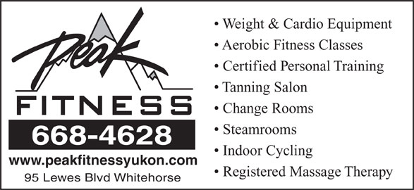 Peak Fitness Yukon (867-668-4628) - Display Ad - Weight & Cardio Equipment Aerobic Fitness Classes Certified Personal Training Tanning Salon Change Rooms Steamrooms 668-4628 Indoor Cycling www.peakfitnessyukon.com Registered Massage Therapy 95 Lewes Blvd Whitehorse