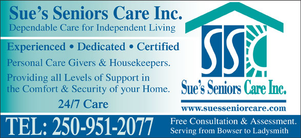 Sue's Senior Care (250-951-2077) - Display Ad - Providing all Levels of Support in Experienced   Dedicated   Certified Sue s Seniors Care Inc. Dependable Care for Independent Living Personal Care Givers & Housekeepers. the Comfort & Security of your Home. 24/7 Care Free Consultation & Assessment. Serving from Bowser to Ladysmith TEL: 250-951-2077