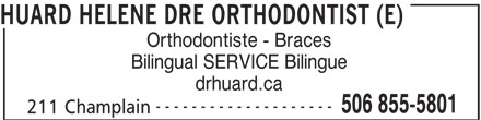 Huard Hélène Dre (506-855-5801) - Display Ad - Orthodontiste - Braces HUARD HELENE DRE ORTHODONTIST (E) drhuard.ca -------------------- Bilingual SERVICE Bilingue 506 855-5801 211 Champlain