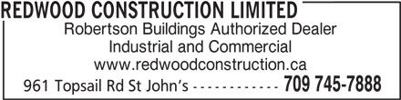 Redwood Construction Ltd (7097457888) - Display Ad - REDWOOD CONSTRUCTION LIMITED Robertson Buildings Authorized Dealer Industrial and Commercial www.redwoodconstruction.ca 709 745-7888 961 Topsail Rd St John s ------------