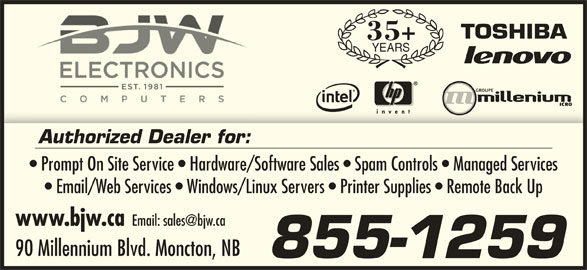 BJW Electronics Ltd (506-857-2118) - Display Ad - 35+ YEARS Authorized Dealer for: Prompt On Site Service   Hardware/Software Sales   Spam Controls   Managed Services Email/Web Services   Windows/Linux Servers   Printer Supplies   Remote Back Up www.bjw.ca 90 Millennium Blvd. Moncton, NB 855-1259