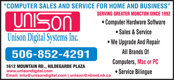 Unison Digital Systems (506-852-4291) - Display Ad - COMPUTER SALES AND SERVICE FOR HOME AND BUSINESS SERVING GREATER MONCTON SINCE 1992 Computer Hardware Software Sales & Service Unison Digital Systems Inc. We Upgrade And Repair All Brands Of 506-852-4291 Computers, Mac or PC 1612 MOUNTAIN RD., HILDEGARDE PLAZA www.unisondigital.com Service Bilingue