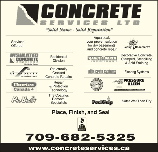 Concrete Services Ltd (709-682-5325) - Display Ad - Flooring Systems Cracked Concrete Repairs Repair Premium & Protection Technology The Coatings Safer Wet Than Dry Specialists Place, Finish, and Seal 709-682-5325 www.concreteservices.ca Aqua seal, your proven solution Services for dry basements Removal Offered: and concrete repair Decorative Concrete, Residential Stamped, Stencilling Division & Acid Staining Structurally