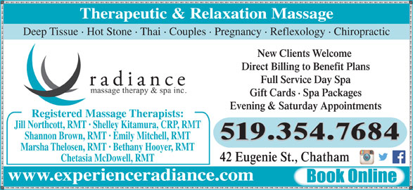 Radiance Massage Therapy & Spa Inc (519-354-7684) - Display Ad - Therapeutic & Relaxation Massage Deep Tissue · Hot Stone · Thai · Couples · Pregnancy · Reflexology · Chiropractic New Clients Welcome Direct Billing to Benefit Plans Full Service Day Spa Gift Cards · Spa Packages Evening & Saturday Appointments Registered Massage Therapists: Jill Northcott, RMT · Shelley Kitamura, CRP, RMT Shannon Brown, RMT · Emily Mitchell, RMT 519.354.7684 Marsha Thelosen, RMT · Bethany Hooyer, RMT 42 Eugenie St., Chatham Chetasia McDowell, RMT www.experienceradiance.com Book Online