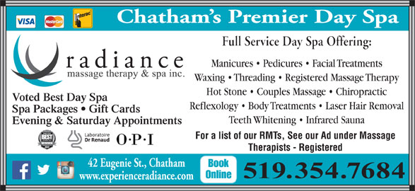 Radiance Massage Therapy & Spa Inc (519-354-7684) - Display Ad - Chatham s Premier Day Spa Manicures   Pedicures   Facial Treatments Waxing   Threading   Registered Massage Therapy Hot Stone   Couples Massage   Chiropractic Voted Best Day Spa Reflexology   Body Treatments   Laser Hair Removal Spa Packages   Gift Cards Teeth Whitening   Infrared Sauna Evening & Saturday Appointments For a list of our RMTs, See our Ad under Massage Therapists - Registered 42 Eugenie St., Chatham St., Chat42 Eugenie Book 519.354.7684 Online www.experienceradiance.comceradianwww.experien