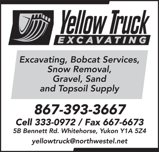 Yellow Truck Excavating (867-393-3667) - Display Ad - Excavating, Bobcat Services, and Topsoil Supply 867-393-3667 Gravel, Sand Snow Removal, Cell 333-0972 / Fax 667-6673 5B Bennett Rd. Whitehorse, Yukon Y1A 5Z4 Excavating, Bobcat Services, Snow Removal, Gravel, Sand and Topsoil Supply 867-393-3667 Cell 333-0972 / Fax 667-6673 5B Bennett Rd. Whitehorse, Yukon Y1A 5Z4